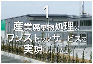 1.産業廃棄物処理の ワンストップサービスを 実現しました!